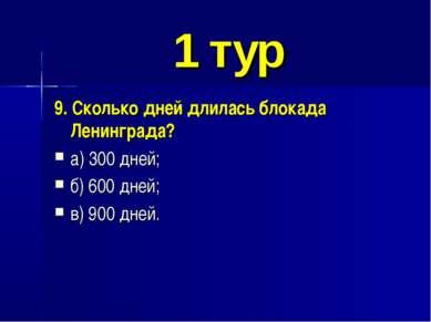 1 тур 9. Сколько дней длилась блокада Ленинграда? а) 300 дней; б) 600 дней; в...