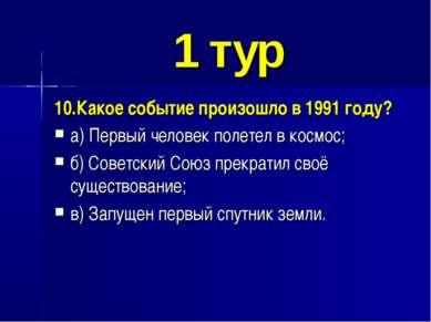 1 тур 10.Какое событие произошло в 1991 году? а) Первый человек полетел в кос...