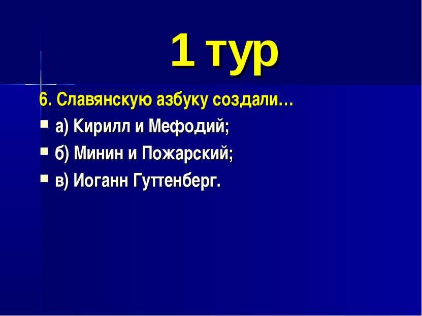 1 тур 6. Славянскую азбуку создали… а) Кирилл и Мефодий; б) Минин и Пожарский...