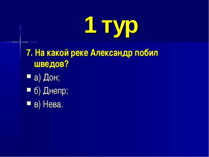 1 тур 7. На какой реке Александр побил шведов? а) Дон; б) Днепр; в) Нева.