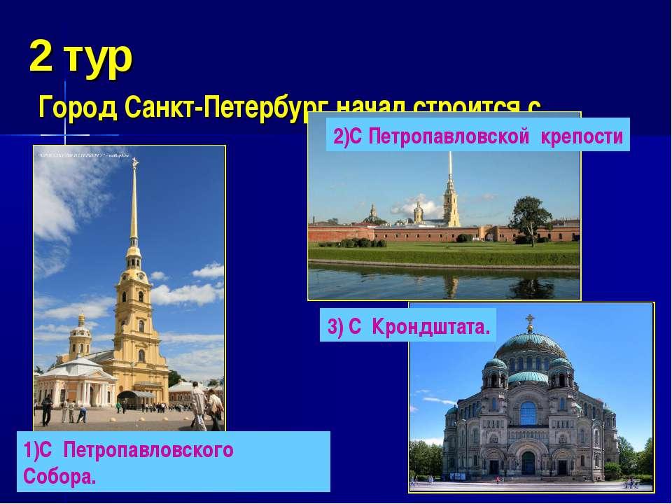 2 тур Город Санкт-Петербург начал строится с … 1)С Петропавловского Собора. 2...