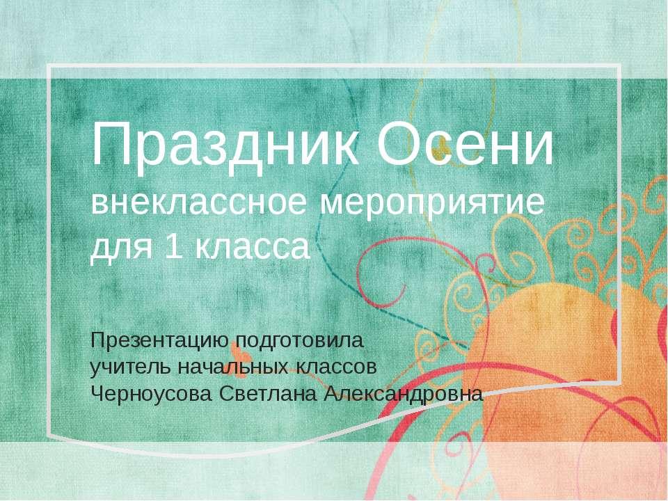 Праздник Осени внеклассное мероприятие для 1 класса Презентацию подготовила у...