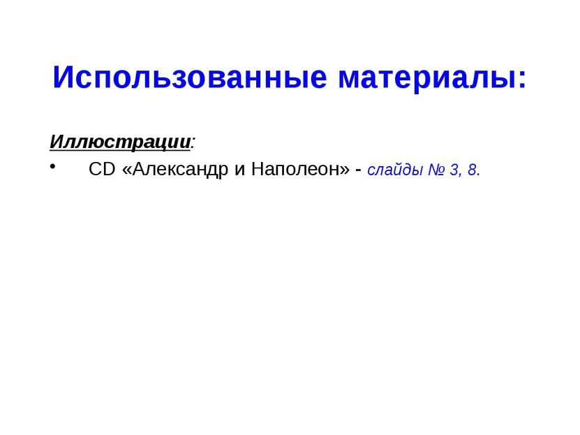 Использованные материалы: Иллюстрации: CD «Александр и Наполеон» - слайды № 3...