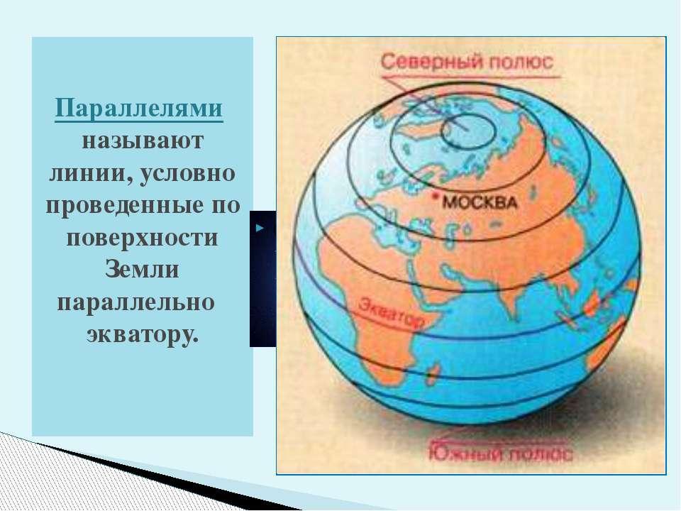 Параллелями называют линии, условно проведенные по поверхности Земли параллел...