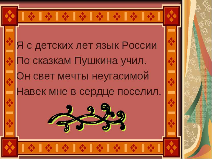 Я с детских лет язык России По сказкам Пушкина учил. Он свет мечты неугасимой...