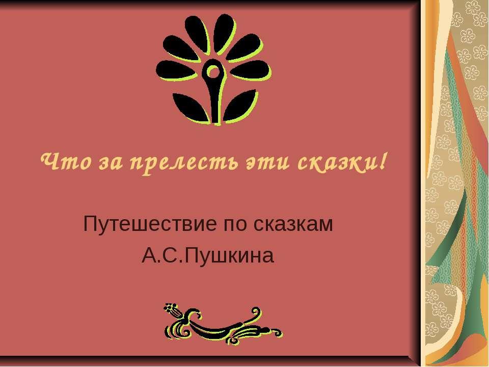 Что за прелесть эти сказки! Путешествие по сказкам А.С.Пушкина