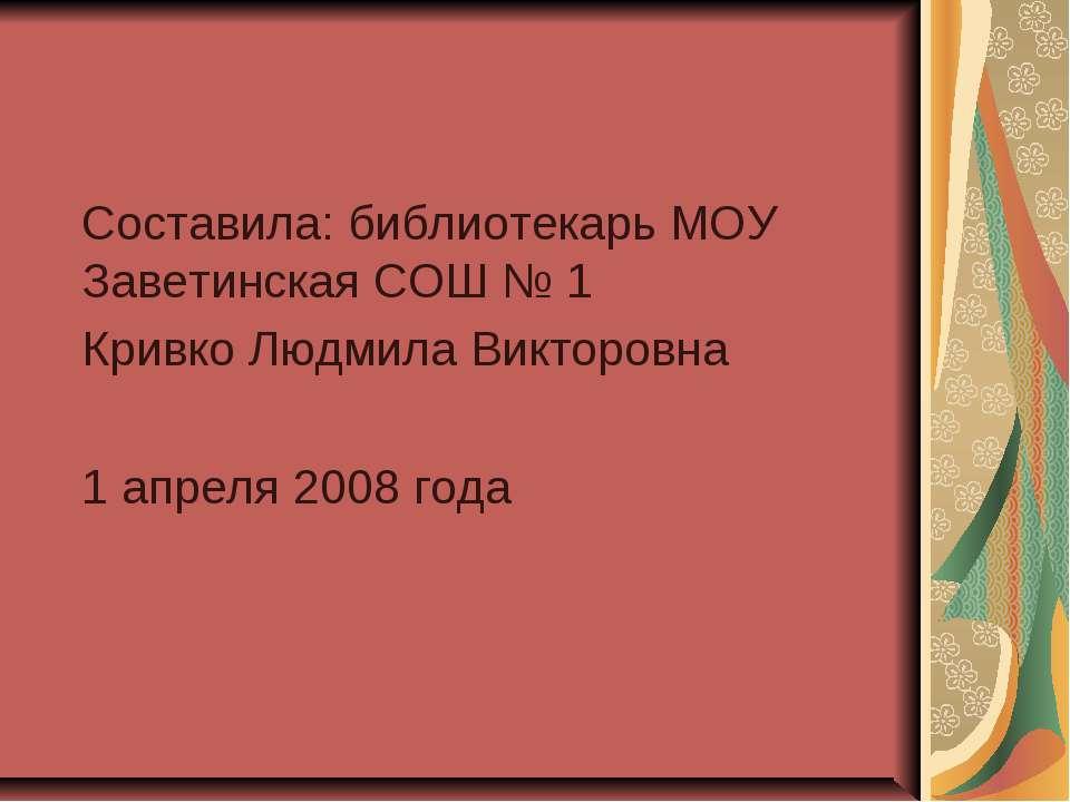 Составила: библиотекарь МОУ Заветинская СОШ № 1 Кривко Людмила Викторовна 1 а...