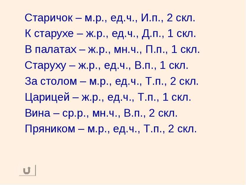 Старичок – м.р., ед.ч., И.п., 2 скл. К старухе – ж.р., ед.ч., Д.п., 1 скл. В ...