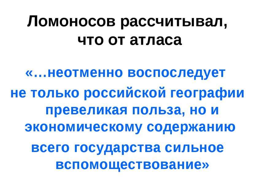 Ломоносов рассчитывал, что от атласа «…неотменно воспоследует не только росси...