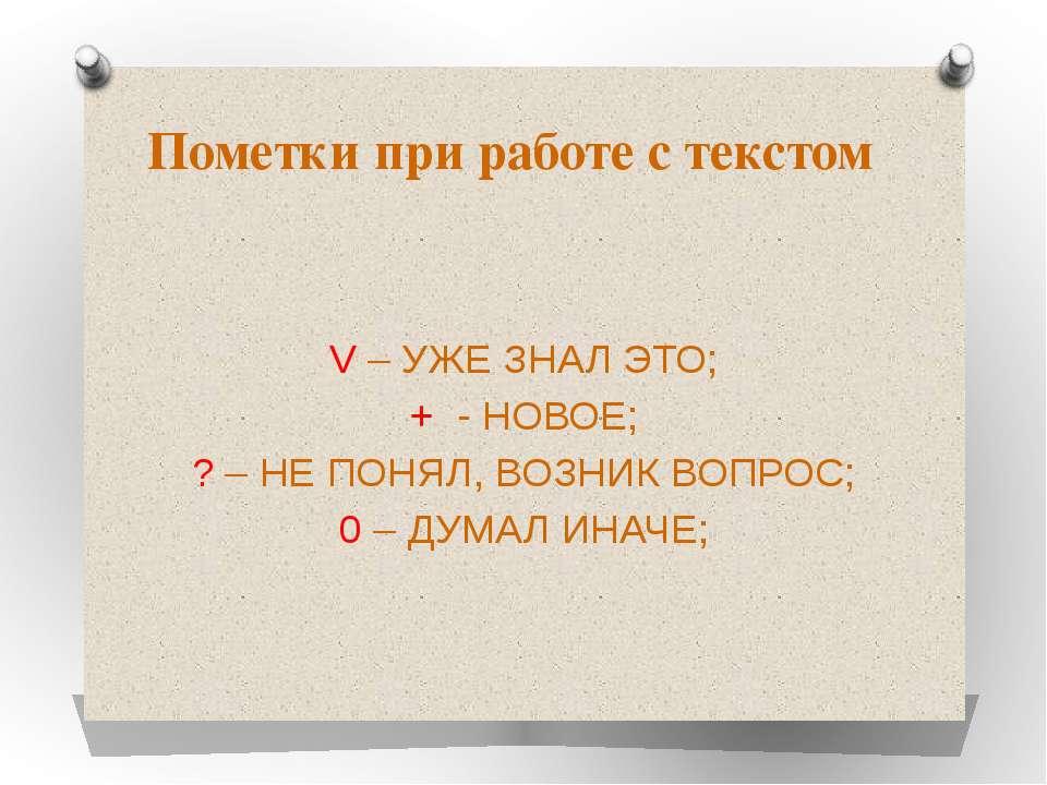 Пометки при работе с текстом V – УЖЕ ЗНАЛ ЭТО; + - НОВОЕ; ? – НЕ ПОНЯЛ, ВОЗНИ...