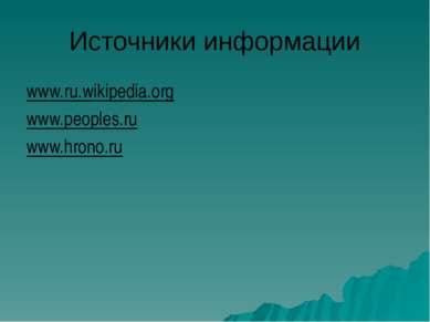 Источники информации www.ru.wikipedia.org www.peoples.ru www.hrono.ru
