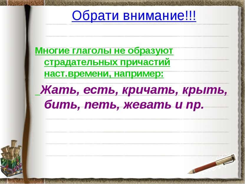 Обрати внимание!!! Многие глаголы не образуют страдательных причастий наст.вр...