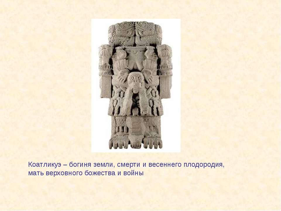 Коатликуэ – богиня земли, смерти и весеннего плодородия, мать верховного боже...