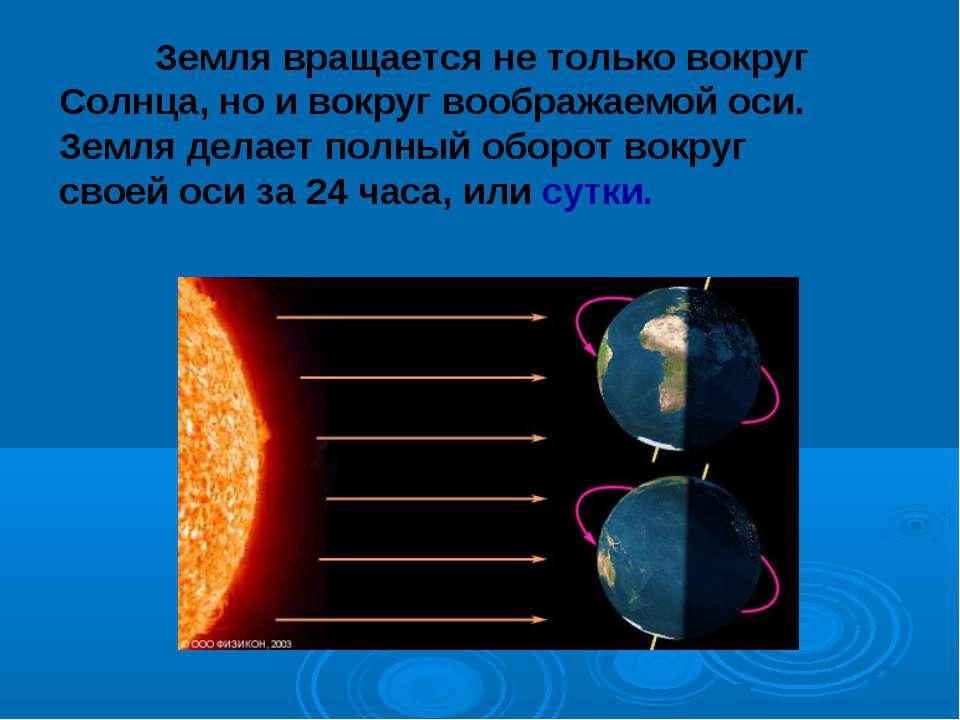 Земля вращается не только вокруг Солнца, но и вокруг воображаемой оси. Земля ...