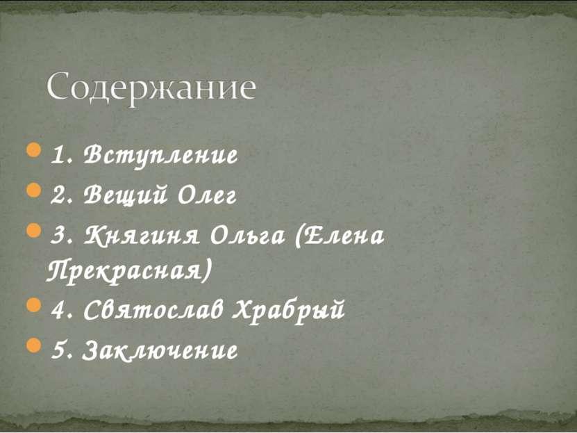 1. Вступление 2. Вещий Олег 3. Княгиня Ольга (Елена Прекрасная) 4. Святослав ...