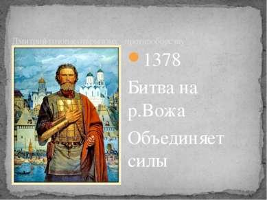 1378 Битва на р.Вожа Объединяет силы Дмитрий готов к открытому противоборству