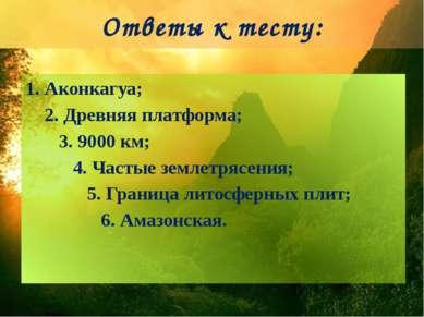 Ответы к тесту: 1. Аконкагуа; 2. Древняя платформа; 3. 9000 км; 4. Частые зем...