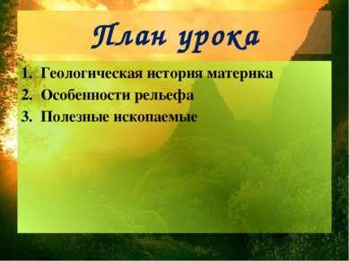 План урока Геологическая история материка Особенности рельефа Полезные ископа...
