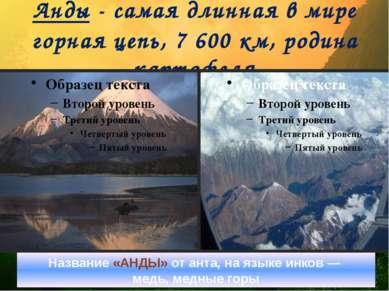 Анды - самая длинная в мире горная цепь, 7 600 км, родина картофеля Название ...