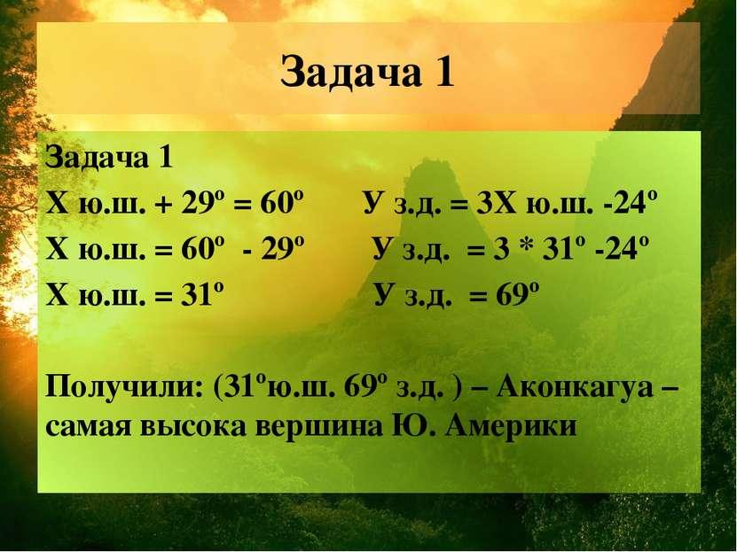 Задача 1 Задача 1 Х ю.ш. + 29º = 60º У з.д. = 3Х ю.ш. -24º Х ю.ш. = 60º - 29º...