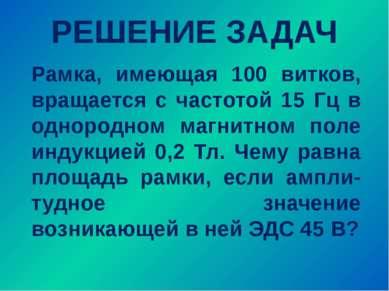 РЕШЕНИЕ ЗАДАЧ Рамка, имеющая 100 витков, вращается с частотой 15 Гц в однород...