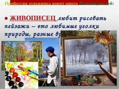 Профессия художника имеет много Разновидностей: ● ЖИВОПИСЕЦ любит рисовать пе...