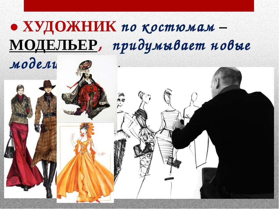 ● ХУДОЖНИК по костюмам – МОДЕЛЬЕР, придумывает новые модели одежды.