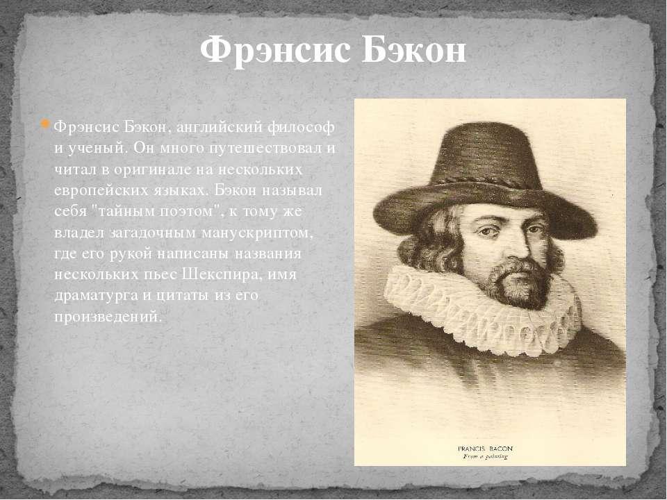 Фрэнсис Бэкон, английский философ и ученый. Он много путешествовал и читал в ...