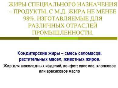 ЖИРЫ СПЕЦИАЛЬНОГО НАЗНАЧЕНИЯ – ПРОДУКТЫ, С М.Д. ЖИРА НЕ МЕНЕЕ 98%, ИЗГОТАВЛЯЕ...