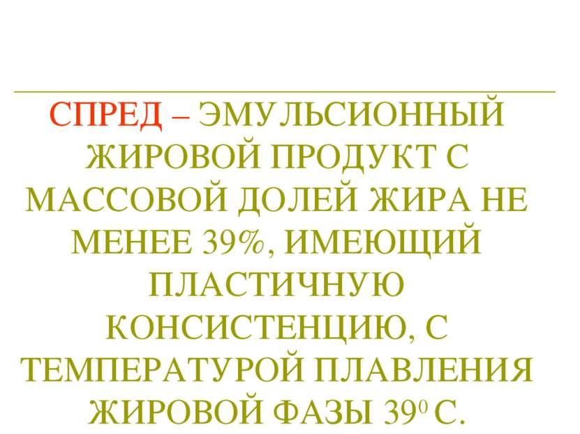 СПРЕД – ЭМУЛЬСИОННЫЙ ЖИРОВОЙ ПРОДУКТ С МАССОВОЙ ДОЛЕЙ ЖИРА НЕ МЕНЕЕ 39%, ИМЕЮ...