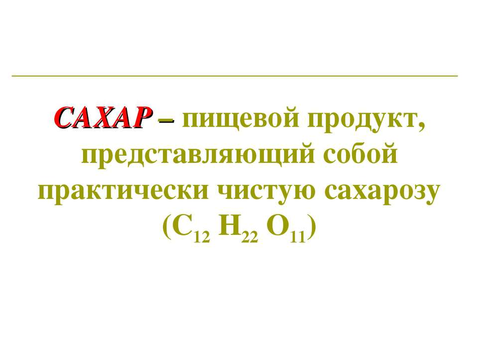 САХАР – пищевой продукт, представляющий собой практически чистую сахарозу (С1...