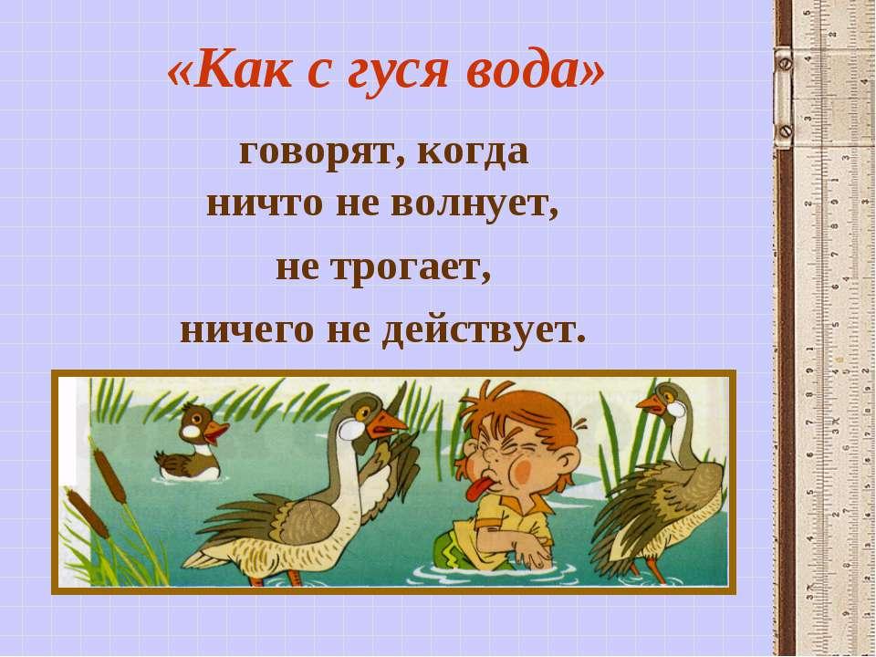 «Как с гуся вода» говорят, когда ничто не волнует, не трогает, ничего не дейс...