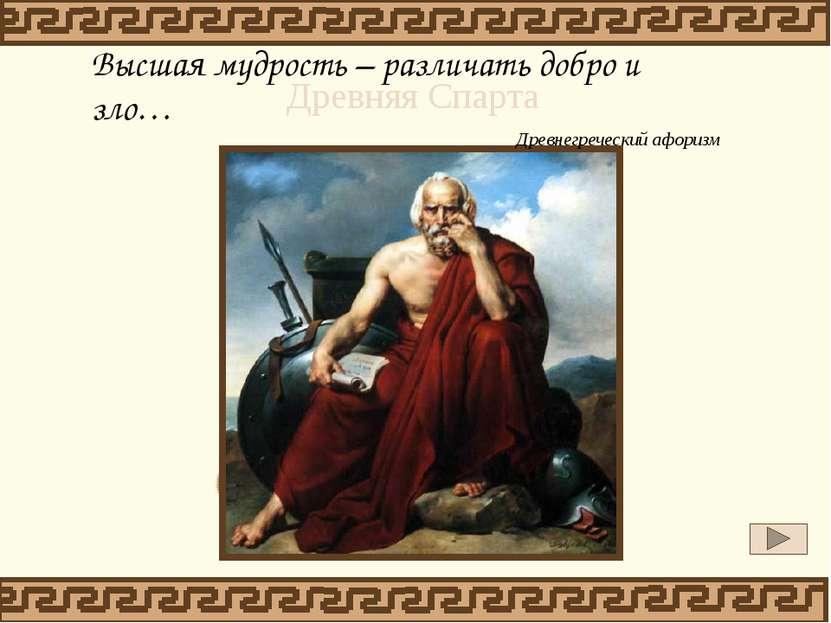 Высшая мудрость – различать добро и зло… Древнегреческий афоризм Древняя Спарта