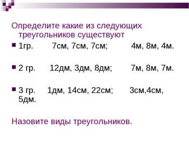 Определите какие из следующих треугольников существуют 1гр. 7см, 7см, 7см; 4м...