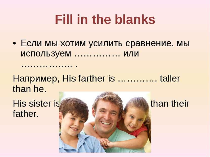 Fill in the blanks Если мы хотим усилить сравнение, мы используем …………… или …...