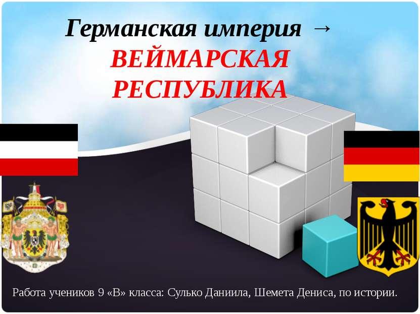 Германская империя → ВЕЙМАРСКАЯ РЕСПУБЛИКА Работа учеников 9 «В» класса: Суль...