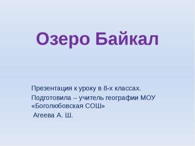 Озеро Байкал Презентация к уроку в 8-х классах. Подготовила – учитель географ...