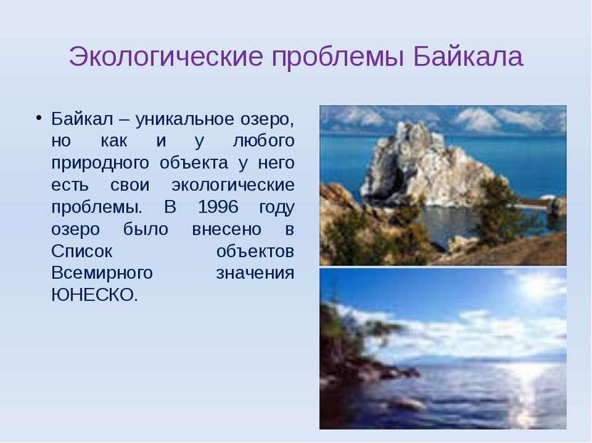 Экологические проблемы Байкала Байкал – уникальное озеро, но как и у любого п...