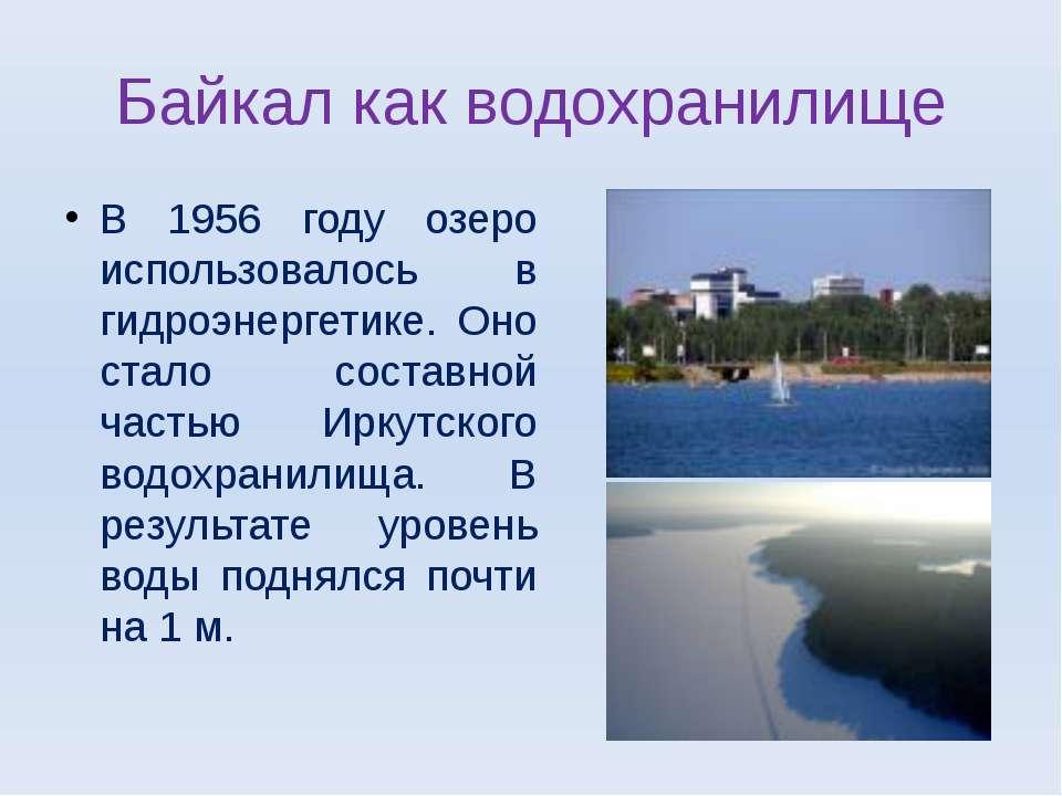 Байкал как водохранилище В 1956 году озеро использовалось в гидроэнергетике. ...