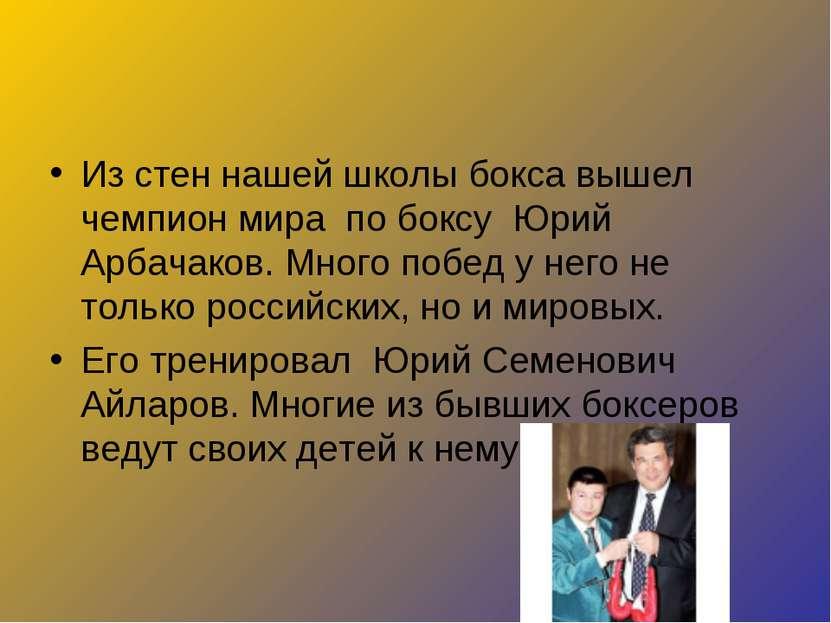 Из стен нашей школы бокса вышел чемпион мира по боксу Юрий Арбачаков. Много п...