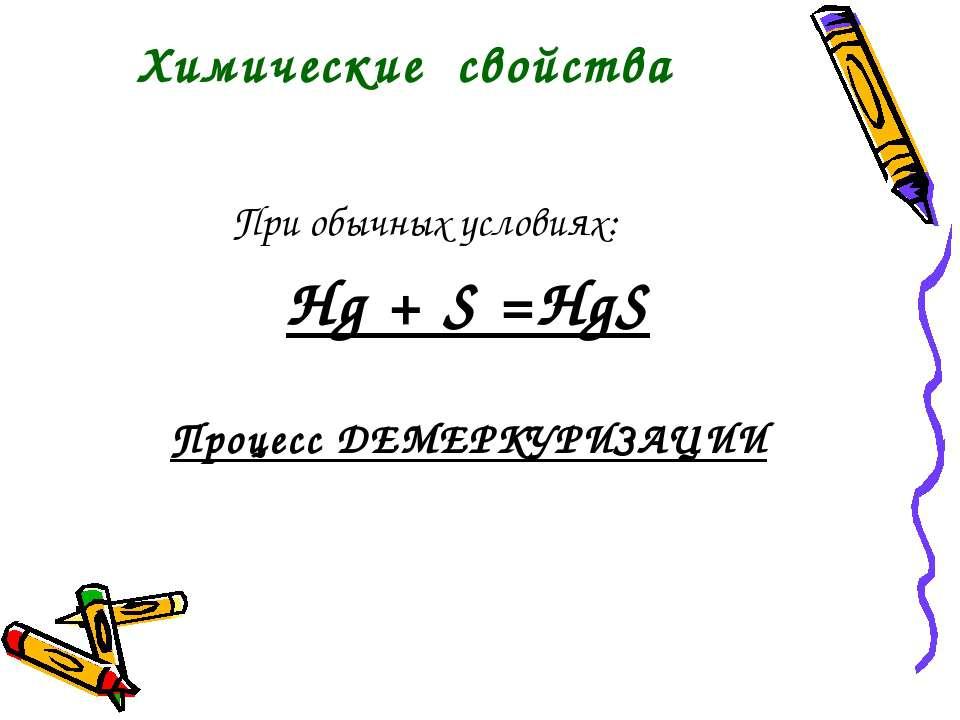 При обычных условиях: Hg + S =HgS Процесс ДЕМЕРКУРИЗАЦИИ Химические свойства