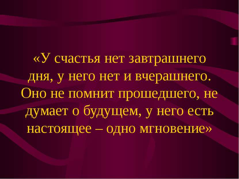 «У счастья нет завтрашнего дня, у него нет и вчерашнего. Оно не помнит прошед...