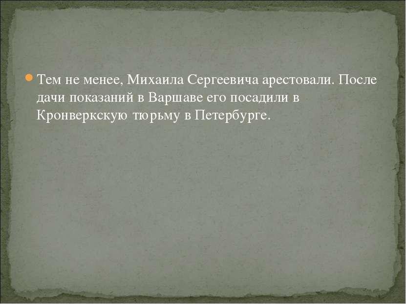 Тем не менее, Михаила Сергеевича арестовали. После дачи показаний в Варшаве е...