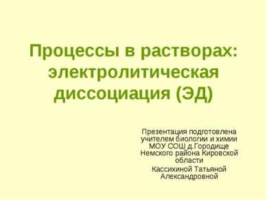 Процессы в растворах: электролитическая диссоциация (ЭД) Презентация подготов...