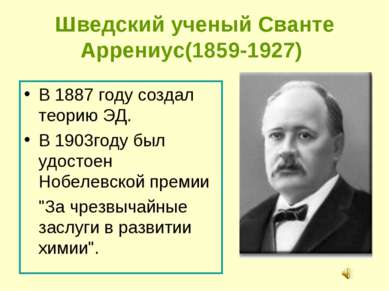 Шведский ученый Сванте Аррениус(1859-1927) В 1887 году создал теорию ЭД. В 19...