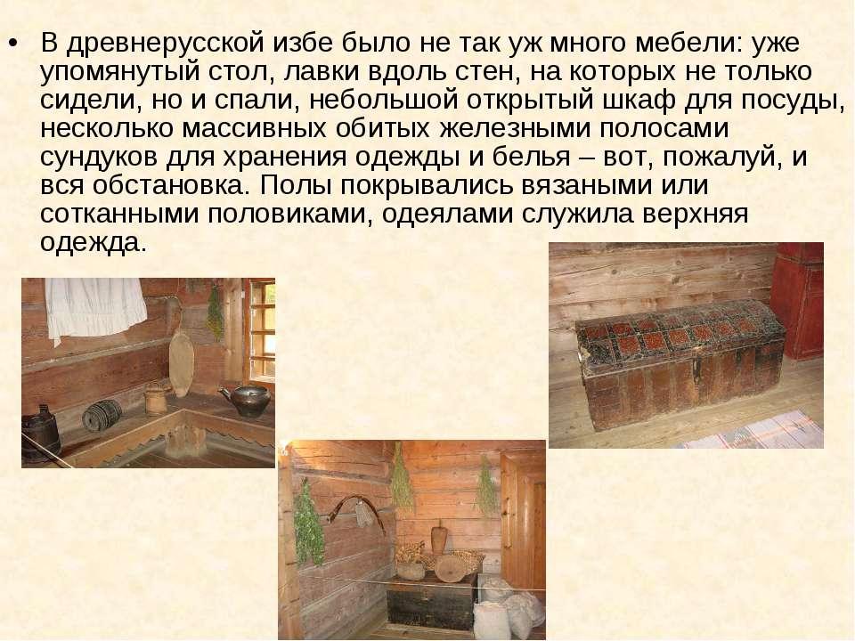 В древнерусской избе было не так уж много мебели: уже упомянутый стол, лавки ...