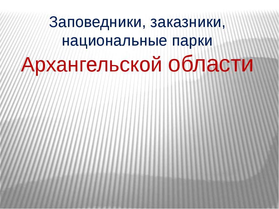 Заповедники, заказники, национальные парки Архангельской области