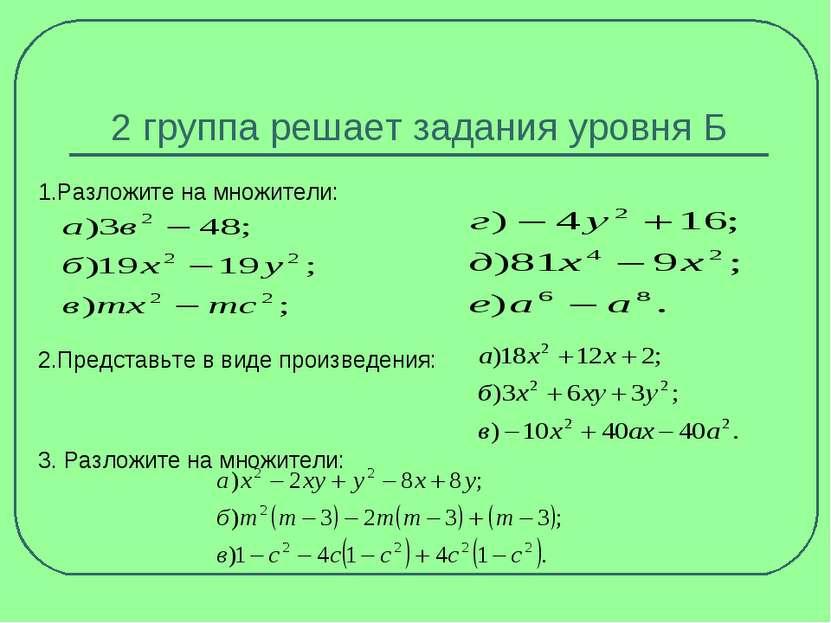 2 группа решает задания уровня Б 1.Разложите на множители: 2.Представьте в ви...