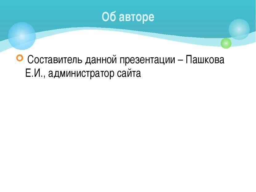 Составитель данной презентации – Пашкова Е.И., администратор сайта Об авторе