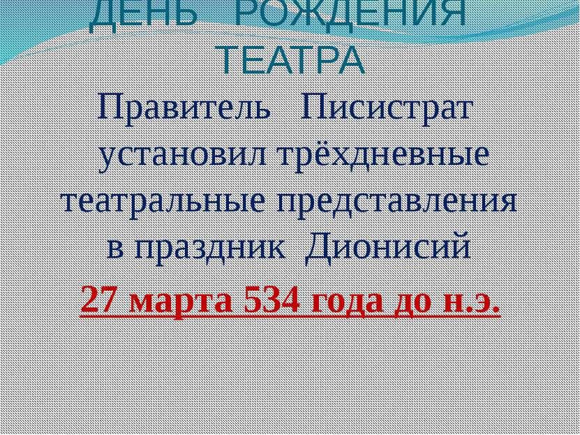 ДЕНЬ РОЖДЕНИЯ ТЕАТРА Правитель Писистрат установил трёхдневные театральные пр...